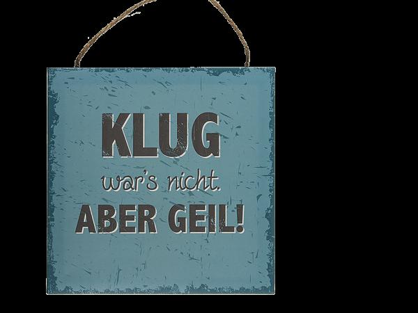 """Schild , """"Klug war´s nicht aber Geil!"""", Papier auf Holzrahmen, 20 x 20 cm"""